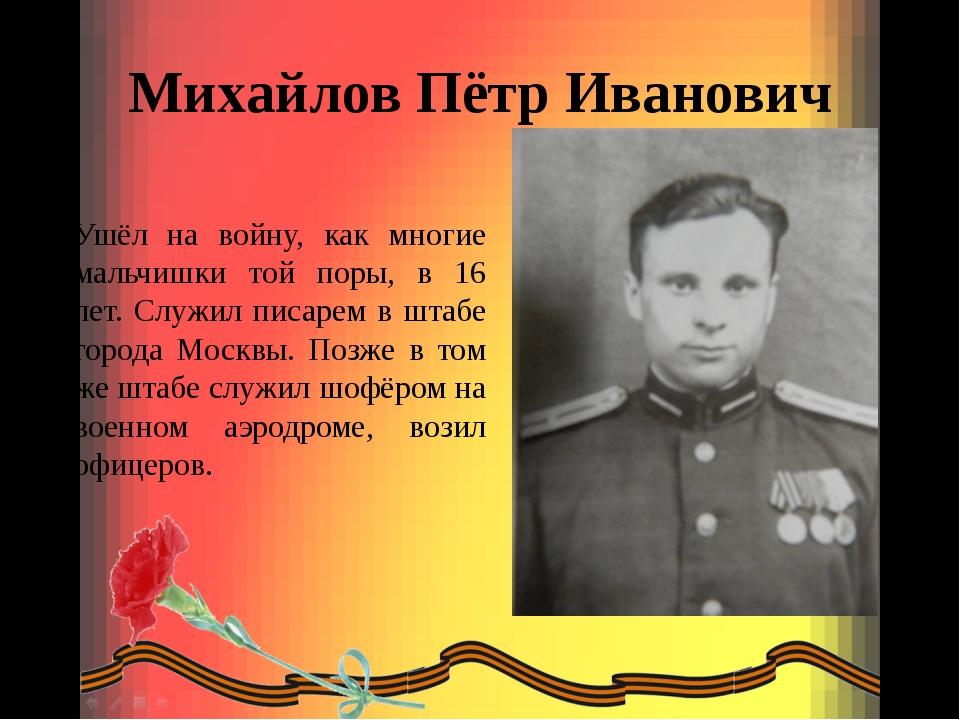 Михайлов Пётр Иванович Ушёл на войну, как многие мальчишки той поры, в 16 лет...