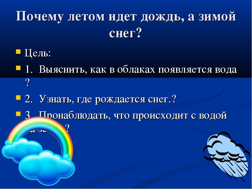Почему летом идет дождь, а зимой снег? Цель: 1. Выяснить, как в облаках появл...