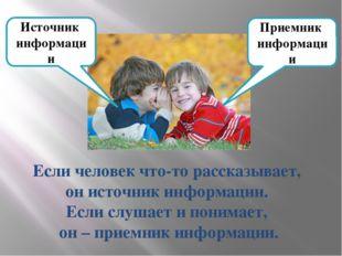 Источник информации Приемник информации Если человек что-то рассказывает, он