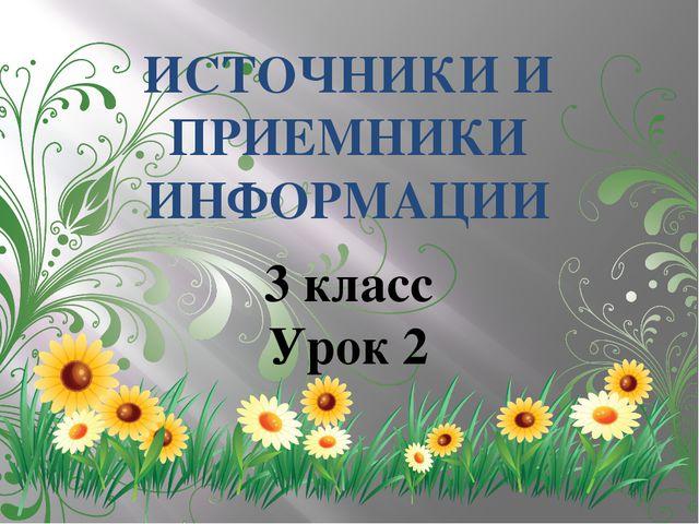ИСТОЧНИКИ И ПРИЕМНИКИ ИНФОРМАЦИИ 3 класс Урок 2