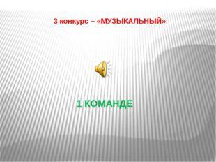 3 конкурс – «МУЗЫКАЛЬНЫЙ» 1 КОМАНДЕ