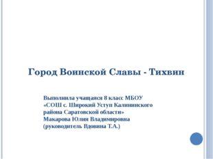 Город Воинской Славы - Тихвин Выполнила учащаяся 8 класс МБОУ «СОШ с. Широкий