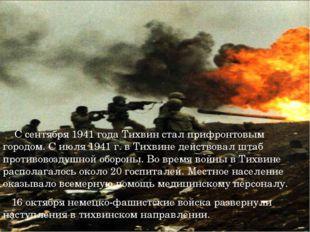 С сентября 1941 года Тихвин стал прифронтовым городом. С июля 1941 г. в Тихв