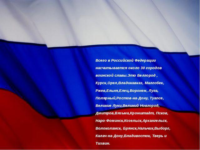Всего в Российской Федерации насчитывается около 30 городов воинской славы.Эт...