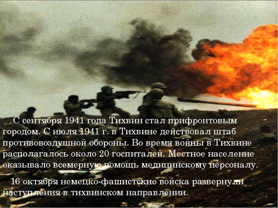С сентября 1941 года Тихвин стал прифронтовым городом. С июля 1941 г. в Тихв...
