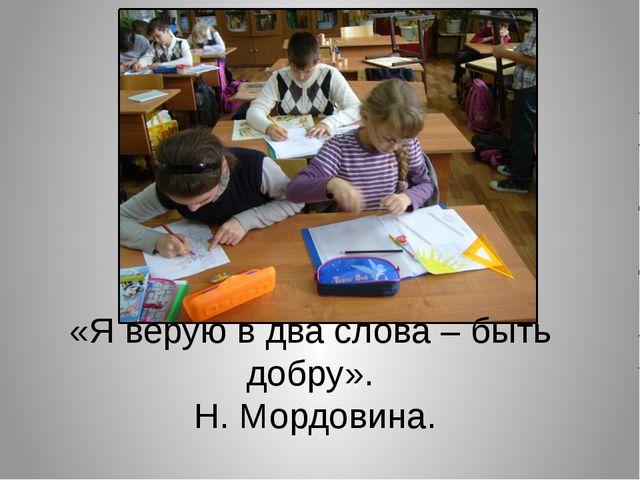 «Я верую в два слова – быть добру». Н. Мордовина.
