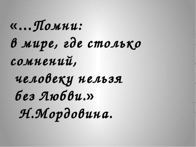 «…Помни: в мире, где столько сомнений, человеку нельзя без Любви.» Н.Мордовина.