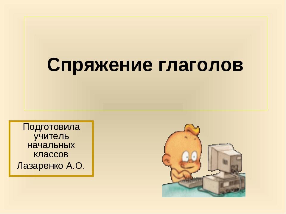 Спряжение глаголов Подготовила учитель начальных классов Лазаренко А.О.