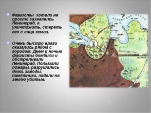 Фашисты хотели не просто захватить Ленинград, а уничтожить, стереть его с лиц