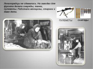 Ленинградцы не сдавались. На заводах для фронта делали снаряды, танки, пулеме