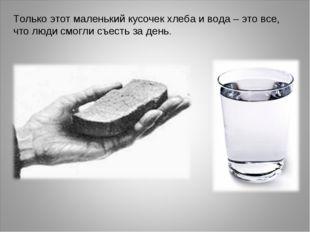 Только этот маленький кусочек хлеба и вода – это все, что люди смогли съесть