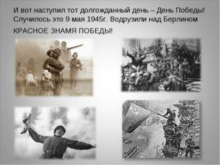 И вот наступил тот долгожданный день–День Победы!Случилось это 9 мая 1945г.