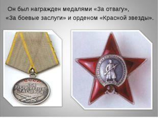 Он был награжден медалями «За отвагу», «За боевые заслуги» и орденом «Красно