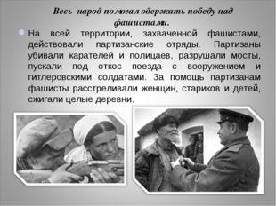 Весь народ помогал одержать победу над фашистами. На всей территории, захвач