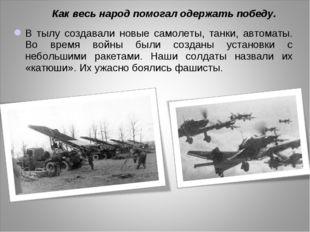 В тылу создавали новые самолеты, танки, автоматы. Во время войны были созданы