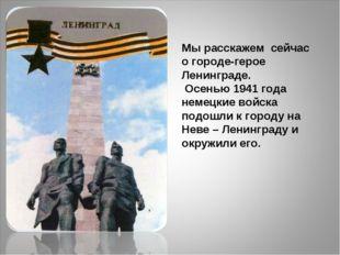 Мы расскажем сейчас о городе-герое Ленинграде. Осенью 1941 года немецкие вой