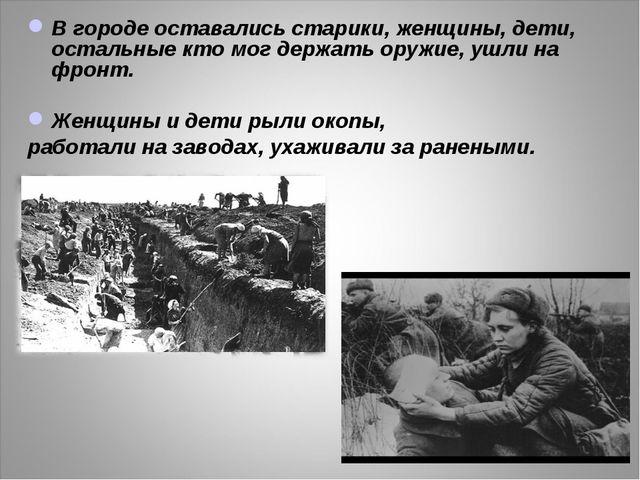 В городе оставались старики, женщины, дети, остальные кто мог держать оружие,...