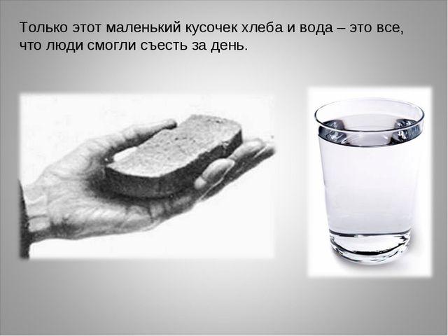 Только этот маленький кусочек хлеба и вода – это все, что люди смогли съесть...