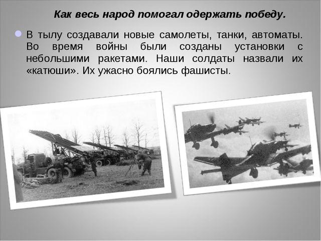 В тылу создавали новые самолеты, танки, автоматы. Во время войны были созданы...