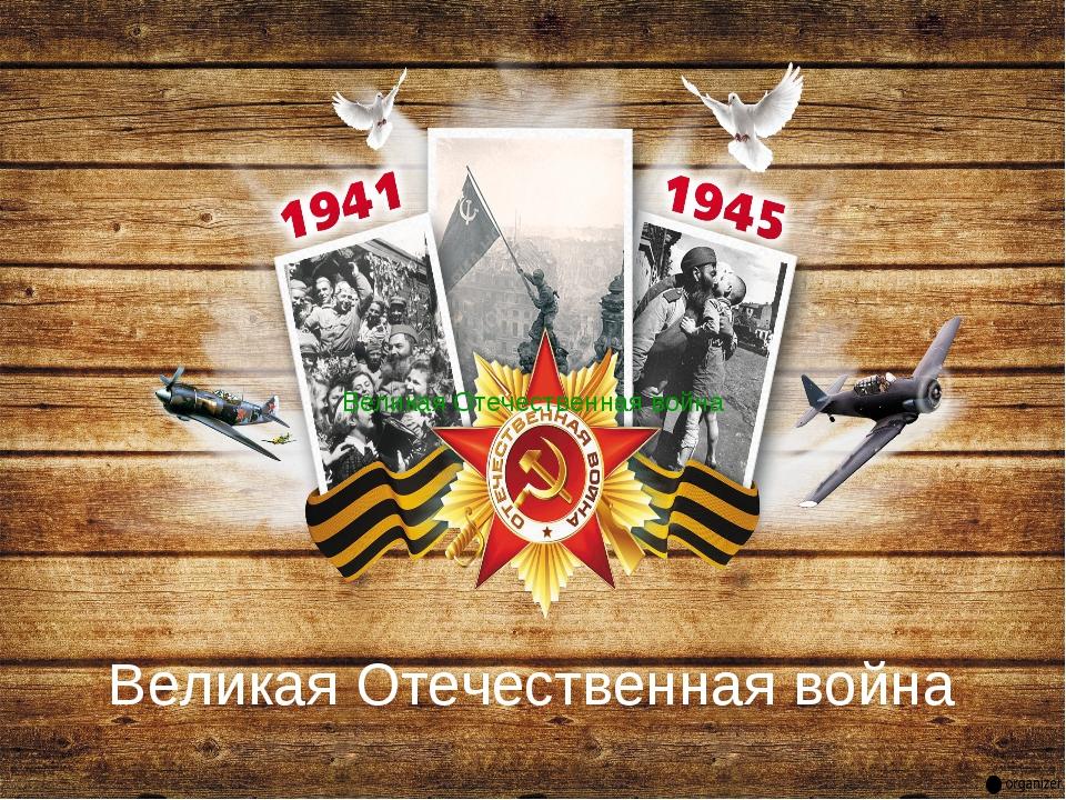 Великая Отечественная война Великая Отечественная война