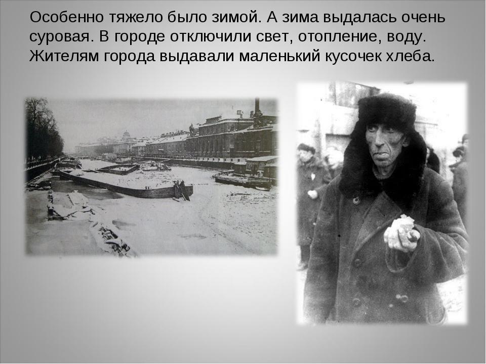 Особенно тяжело было зимой. А зима выдалась очень суровая. В городе отключили...