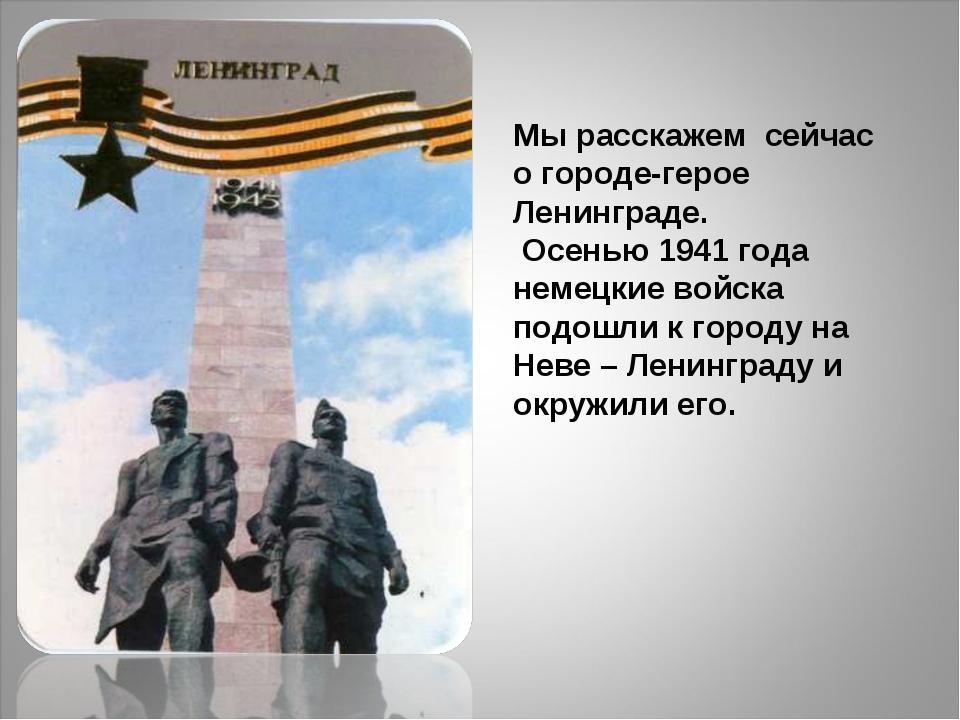 Мы расскажем сейчас о городе-герое Ленинграде. Осенью 1941 года немецкие вой...