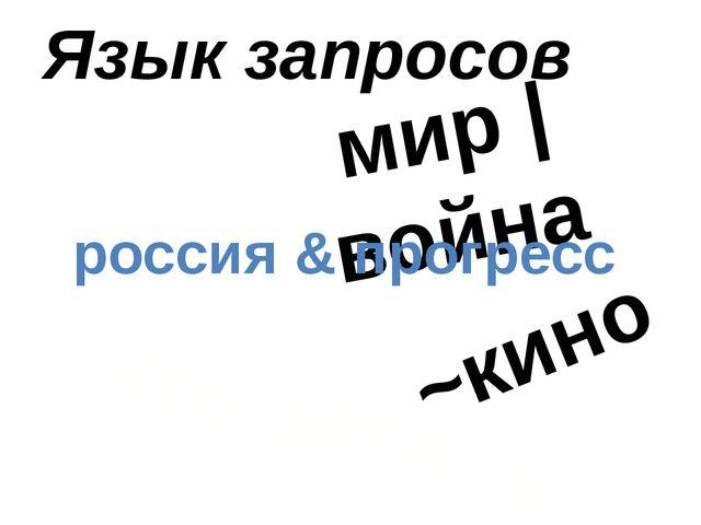 Язык запросов мир | война ''Что делать'' россия & прогресс ~кино
