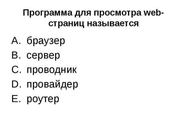 Программа для просмотра web-страниц называется браузер сервер проводник прова...