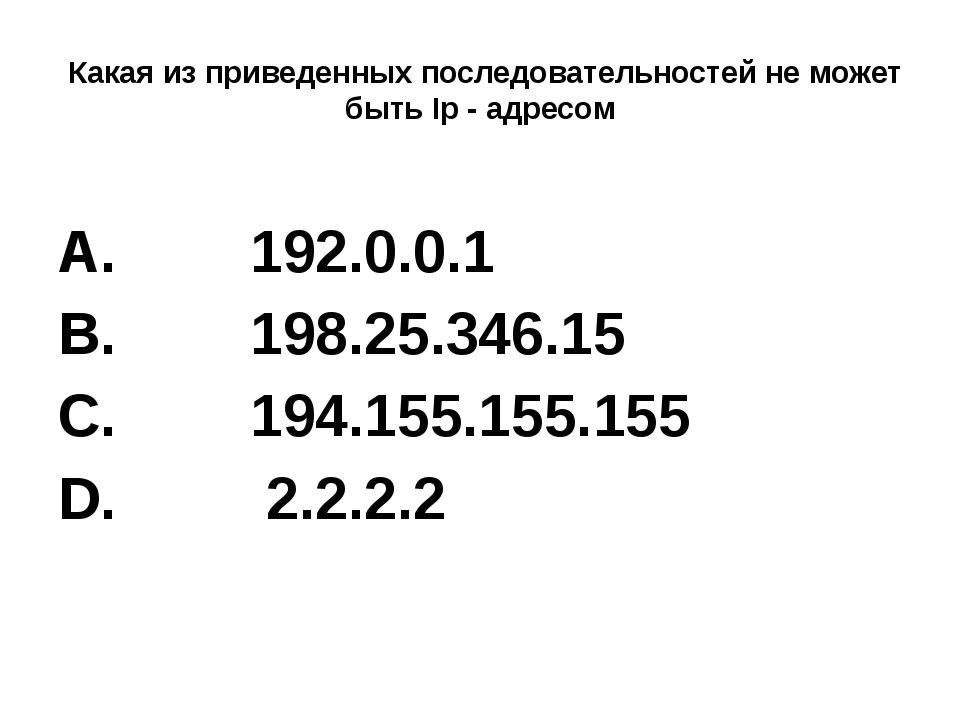 Какая из приведенных последовательностей не может быть Ip - адресом 192.0.0....