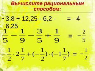 Вычислите рациональным способом: 3,8 + 12,25 - 6,2 - 6,25 = - 4 = =