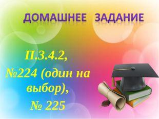П.3.4.2, №224 (один на выбор), № 225