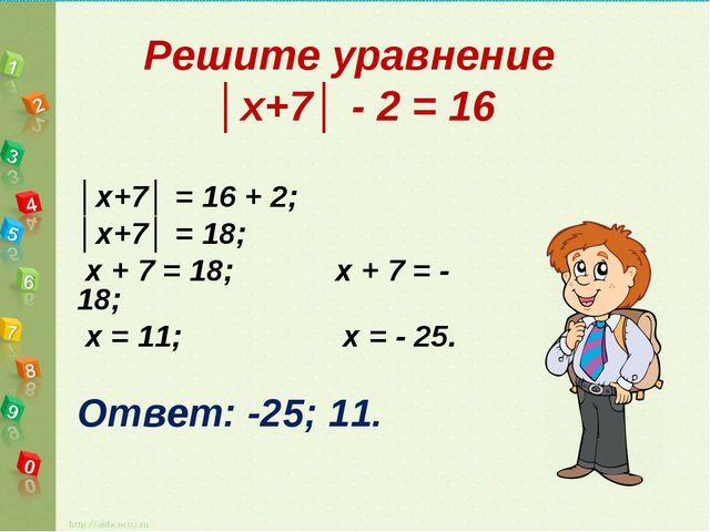 Решите уравнение │х+7│ - 2 = 16 │х+7│ = 16 + 2; │х+7│ = 18; х + 7 = 18; х +...
