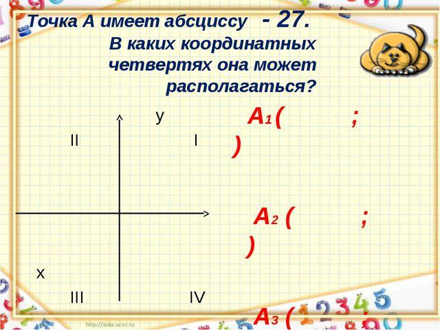 Точка А имеет абсциссу - 27. В каких координатных четвертях она может распола...