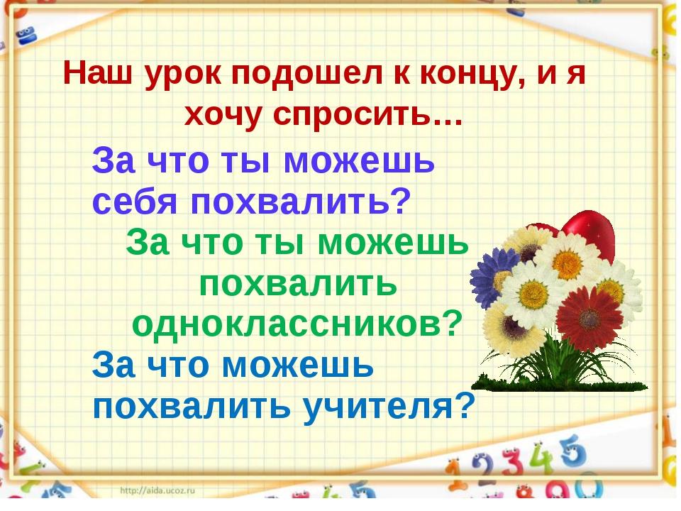 Наш урок подошел к концу, и я хочу спросить… За что ты можешь себя похвалить?...
