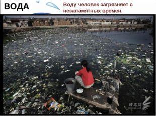 Воду человек загрязняет с незапамятных времен. За многие тысячелетия все свык