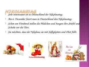 Sehr interessant ist in Deutschland der Nikolaustag. Am 6. Dezember feiert ma