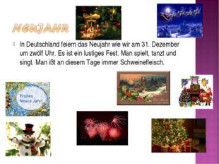 In Deutschland feiern das Neujahr wie wir am 31. Dezember um zwölf Uhr. Es is