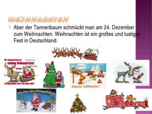 Aber der Tannenbaum schmückt man am 24. Dezember zum Weihnachten. Weihnachten