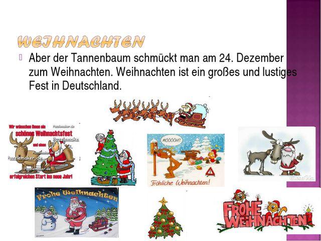 Aber der Tannenbaum schmückt man am 24. Dezember zum Weihnachten. Weihnachten...