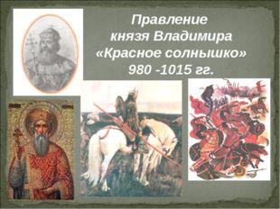 Правление князя Владимира «Красное солнышко» 980 -1015 гг.