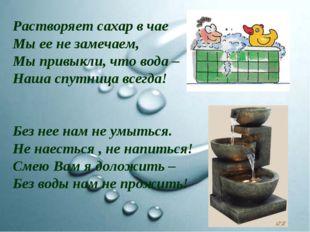 Растворяет сахар в чае Мы ее не замечаем, Мы привыкли, что вода – Наша спутни