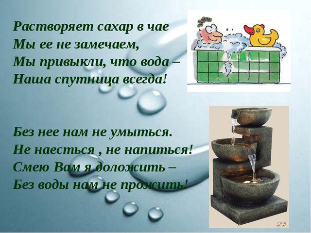 Растворяет сахар в чае Мы ее не замечаем, Мы привыкли, что вода – Наша спутни...