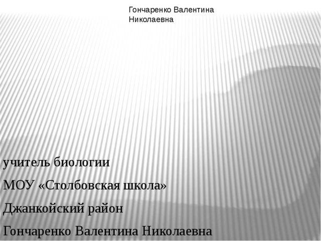 учитель биологии МОУ «Столбовская школа» Джанкойский район Гончаренко Валент...