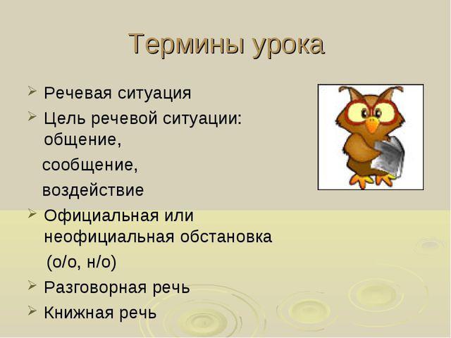 Термины урока Речевая ситуация Цель речевой ситуации: общение, сообщение, воз...