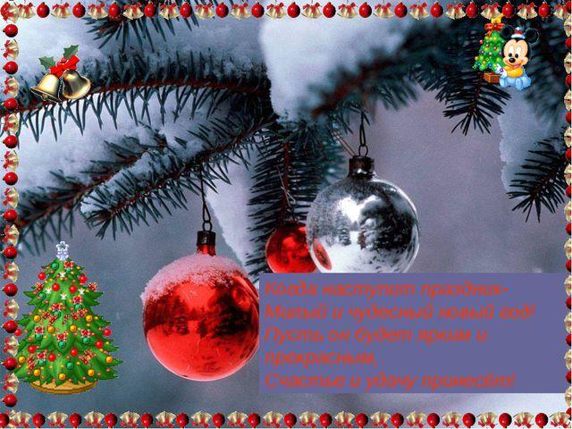 Когда наступит праздник- Милый и чудесный новый год! Пусть он будет ярким и п...