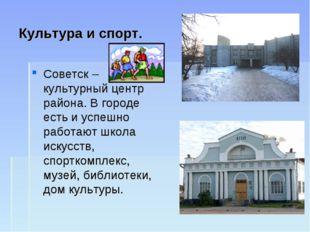 Культура и спорт. Советск – культурный центр района. В городе есть и успешно