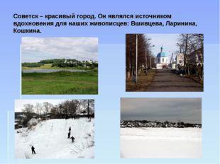Советск – красивый город. Он являлся источником вдохновения для наших живопис