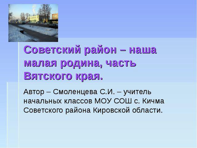 Советский район – наша малая родина, часть Вятского края. Автор – Смоленцева...