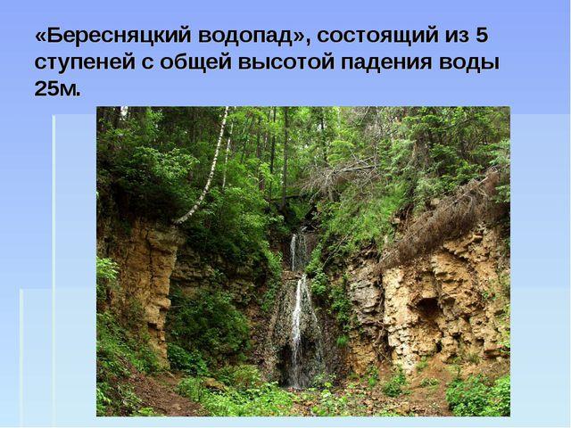 «Бересняцкий водопад», состоящий из 5 ступеней с общей высотой падения воды 2...