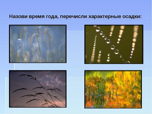 Назови время года, перечисли характерные осадки: